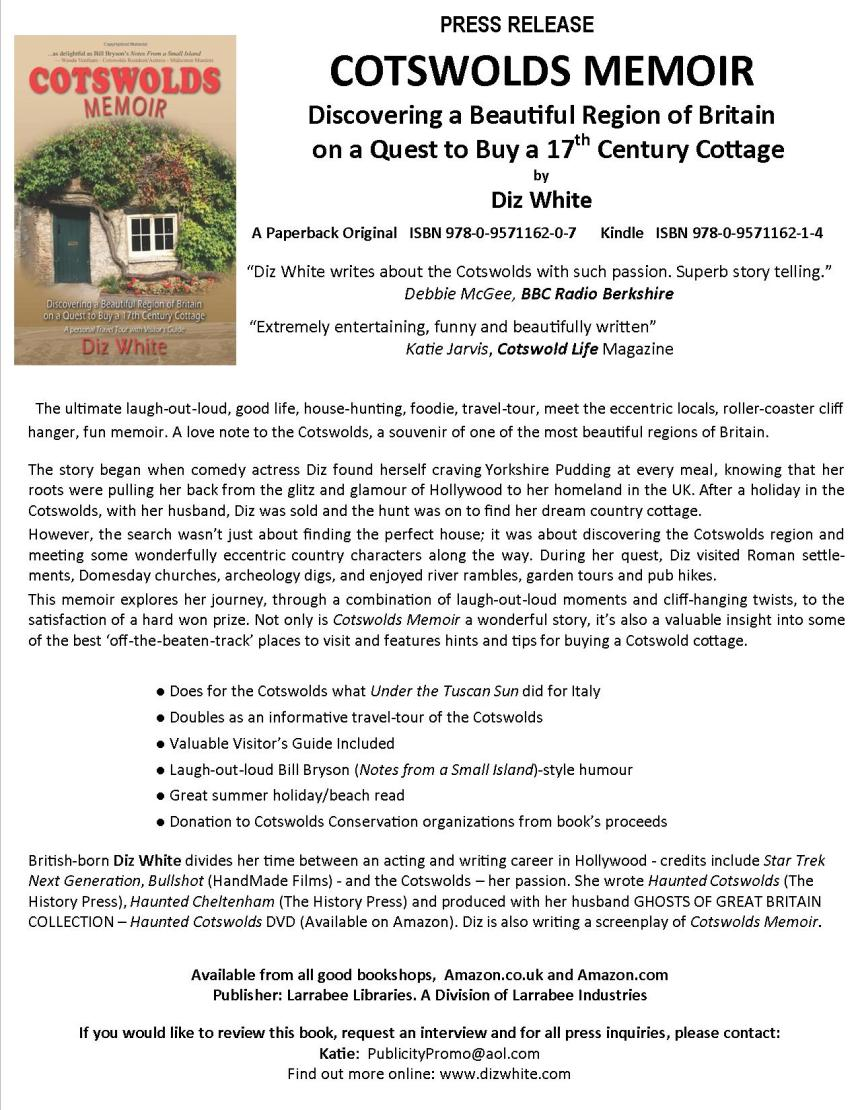 "COTSWOLDS MEMOIR Discovering a Beautiful Region of Britain on a Quest to Buy a 17th Century Cottage by Diz White A Paperback Original ISBN 978-0-9571162-0-7 Kindle ISBN 978-0-9571162-1-4 ""Diz White writes about the Cotswolds with such passion. Superb story telling."" Debbie McGee, BBC Radio Berkshire Extremely entertaining, funny and beautifully written Katie Jarvis, Cotswold Life Magazine The ultimate laugh-out-loud, good life, house-hunting, foodie, travel-tour, meet the eccentric locals, roller-coaster cliff hanger, fun memoir. A love note to the Cotswolds, one of the most beautiful regions of England. The story began when comedy actress Diz found herself craving Yorkshire Pudding at every meal, knowing that her roots were pulling her back from the glitz and glamour of Hollywood to her homeland in the UK. After a holiday in the Cotswolds, with her husband, Diz was sold and the hunt was on to find her dream country cottage. However, the search wasn't just about finding the perfect house; it was about discovering the Cotswolds region and meeting some wonderfully eccentric country characters along the way. During her quest, Diz visited Roman settlements, Domesday churches, archeology digs, and enjoyed river rambles, garden tours and pub hikes. This memoir explores her journey, through a combination of laugh-out-loud moments and cliff-hanging twists, to the satisfaction of a hard won prize. Not only is Cotswolds Memoir a wonderful story, it's also a valuable insight into some of the best 'off-the-beaten-track' places to visit and features hints and tips for buying a Cotswold cottage. ● Does for the Cotswolds what Under the Tuscan Sun did for Italy ● Doubles as an informative travel-tour of the Cotswolds ● Valuable Visitor's Guide Included ● Laugh-out-loud Bill Bryson (Notes from a Small Island)-style humour ● Great summer holiday/beach read ● Donation to Cotswolds Conservation organizations from book's proceeds British-born Diz White divides her time between an acting and writing career in Hollywood - credits include Star Trek Next Generation, Bullshot (HandMade Films) - and the Cotswolds – her passion. She wrote Haunted Cotswolds (The History Press), Haunted Cheltenham (The History Press) and produced with her husband GHOSTS OF GREAT BRITAIN COLLECTION – Haunted Cotswolds DVD (Available on Amazon). Cotswolds Memoir is published by Larrabee Libraries, a Division of Larrabee Industries If you would like to review this book or request an interview, Contact: Katie at PublicityPromo@aol.com or Tel. 07731 315 959"